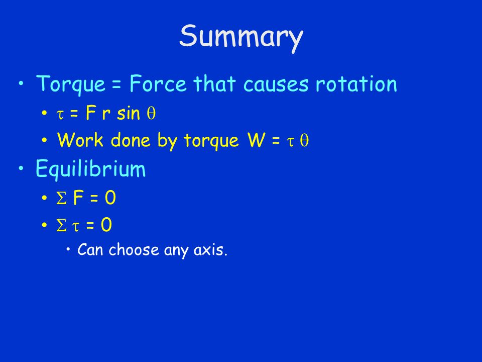 Summary Torque = Force that causes rotation  = F r sin  Work done by torque W =  Equilibrium  F = 0  = 0 Can choose any axis.