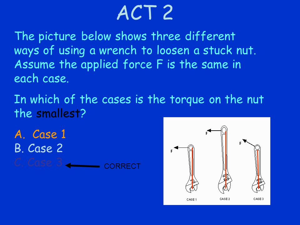 ACT 2 The picture below shows three different ways of using a wrench to loosen a stuck nut.