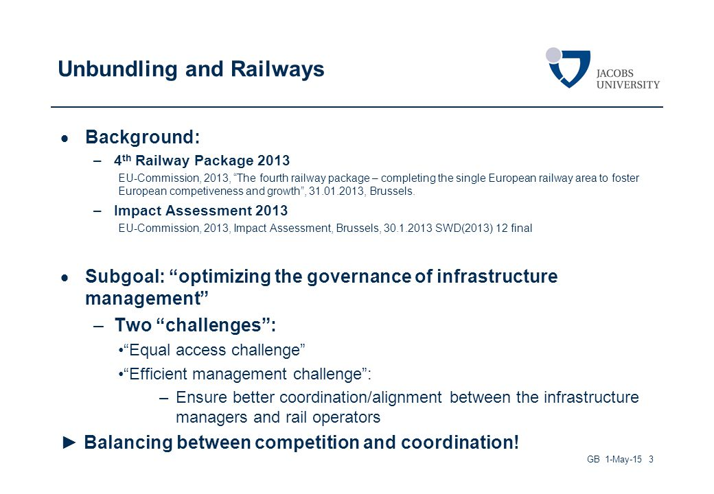 Unbundling and Railways  Background: –4 th Railway Package 2013 EU-Commission, 2013, The fourth railway package – completing the single European railway area to foster European competiveness and growth , 31.01.2013, Brussels.