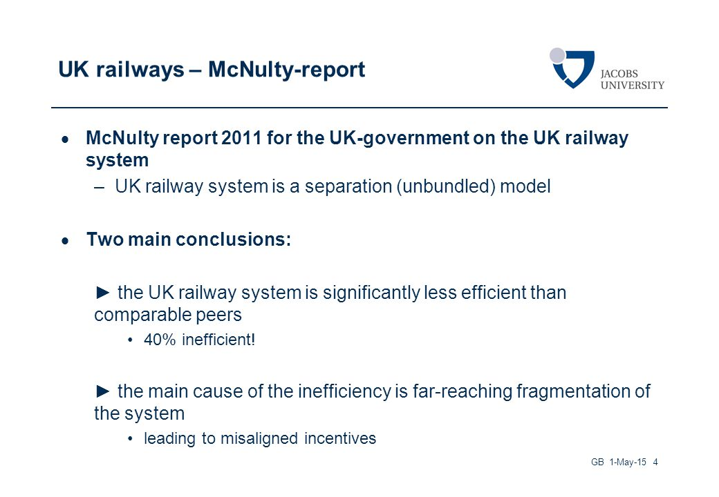UK railways – McNulty-report  McNulty report 2011 for the UK-government on the UK railway system –UK railway system is a separation (unbundled) model  Two main conclusions: ► the UK railway system is significantly less efficient than comparable peers 40% inefficient.