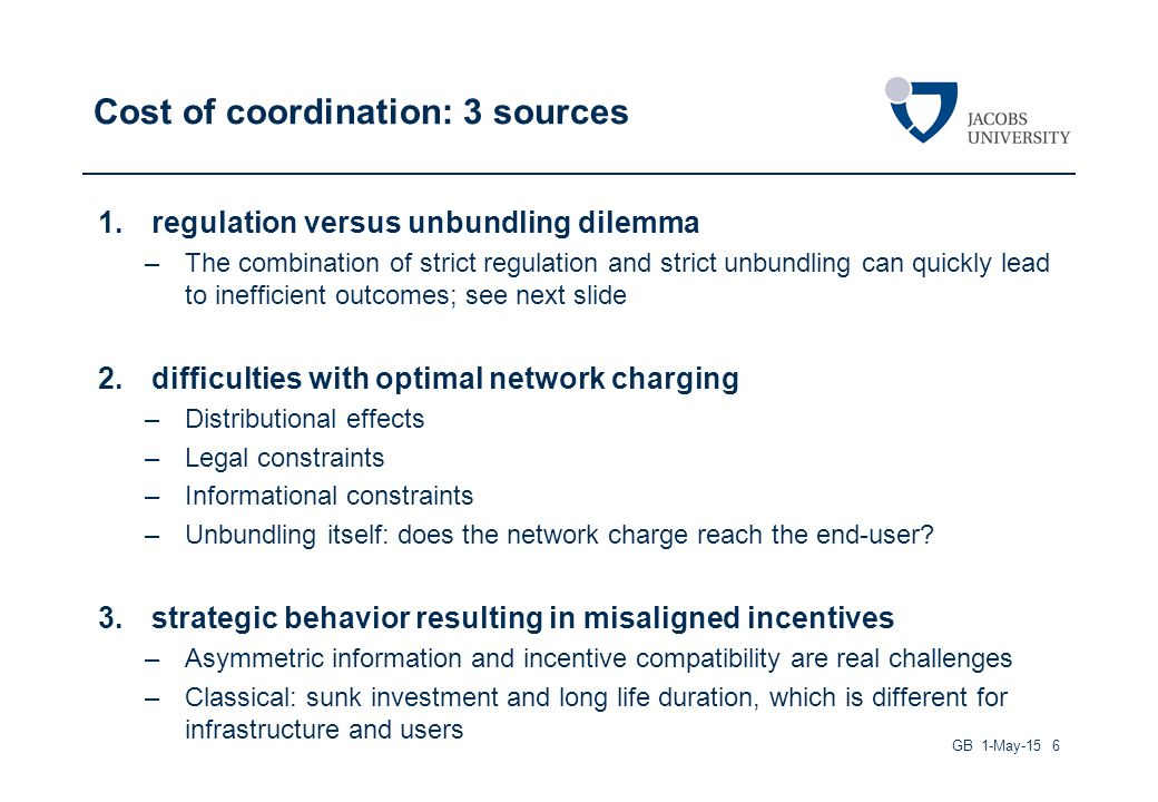Cost of coordination: 3 sources 1.regulation versus unbundling dilemma –The combination of strict regulation and strict unbundling can quickly lead to inefficient outcomes; see next slide 2.difficulties with optimal network charging –Distributional effects –Legal constraints –Informational constraints –Unbundling itself: does the network charge reach the end-user.