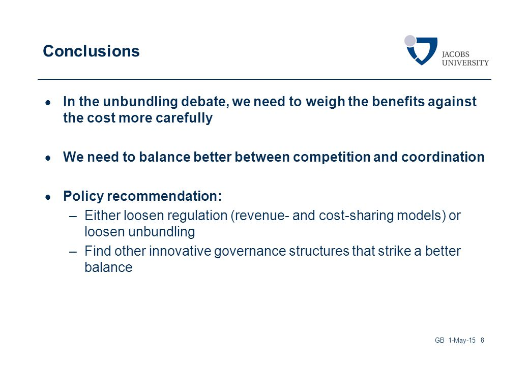 Conclusions  In the unbundling debate, we need to weigh the benefits against the cost more carefully  We need to balance better between competition and coordination  Policy recommendation: –Either loosen regulation (revenue- and cost-sharing models) or loosen unbundling –Find other innovative governance structures that strike a better balance GB 1-May-15 8