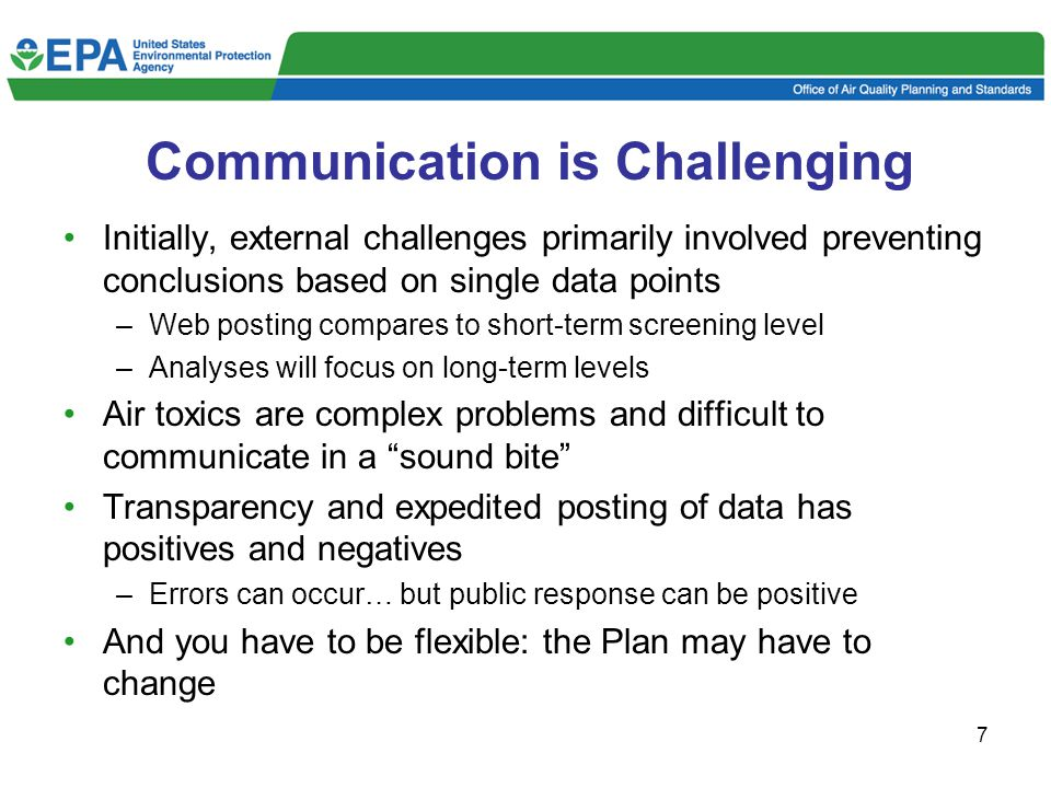 7 Communication is Challenging Initially, external challenges primarily involved preventing conclusions based on single data points –Web posting compares to short-term screening level –Analyses will focus on long-term levels Air toxics are complex problems and difficult to communicate in a sound bite Transparency and expedited posting of data has positives and negatives –Errors can occur… but public response can be positive And you have to be flexible: the Plan may have to change