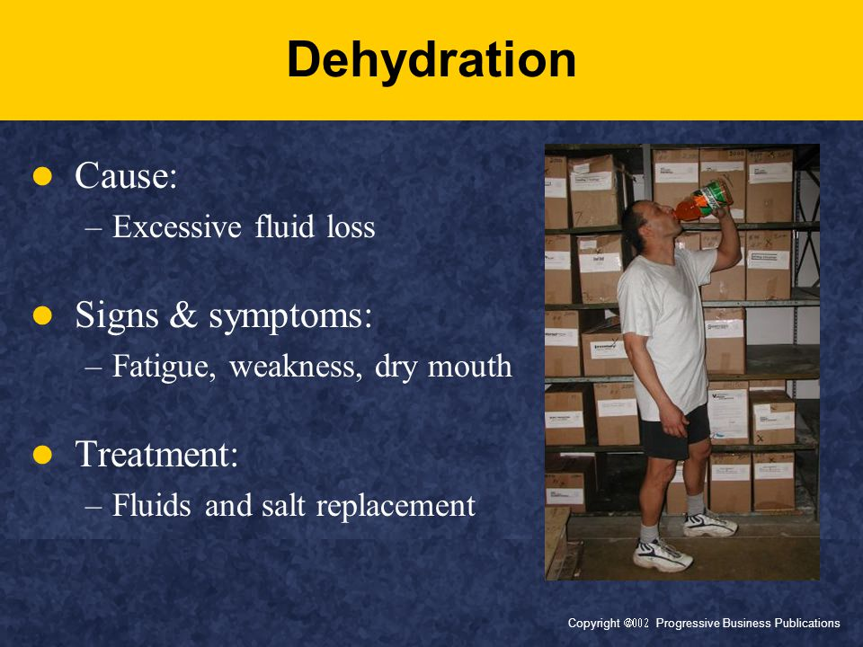 Copyright  Progressive Business Publications Dehydration Cause: –Excessive fluid loss Signs & symptoms: –Fatigue, weakness, dry mouth Treatment: –Fluids and salt replacement