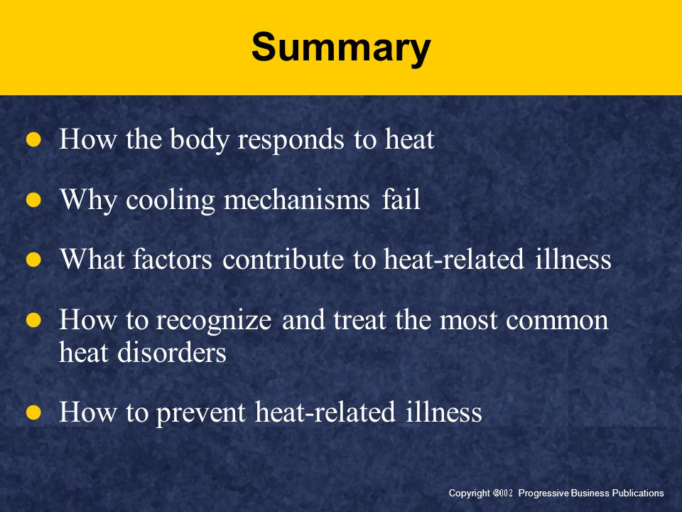 Copyright  Progressive Business Publications Summary How the body responds to heat Why cooling mechanisms fail What factors contribute to heat-related illness How to recognize and treat the most common heat disorders How to prevent heat-related illness