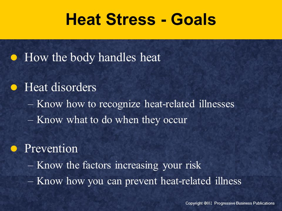 Copyright  Progressive Business Publications Heat Stress - Goals How the body handles heat Heat disorders –Know how to recognize heat-related illnesses –Know what to do when they occur Prevention –Know the factors increasing your risk –Know how you can prevent heat-related illness
