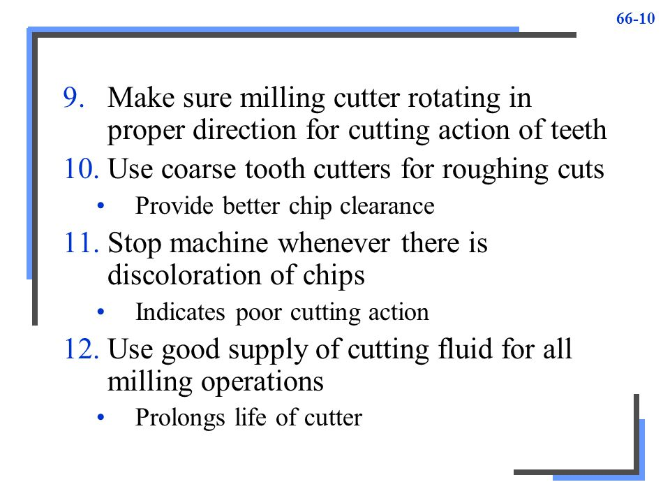 66-10 9.Make sure milling cutter rotating in proper direction for cutting action of teeth 10.Use coarse tooth cutters for roughing cuts Provide better