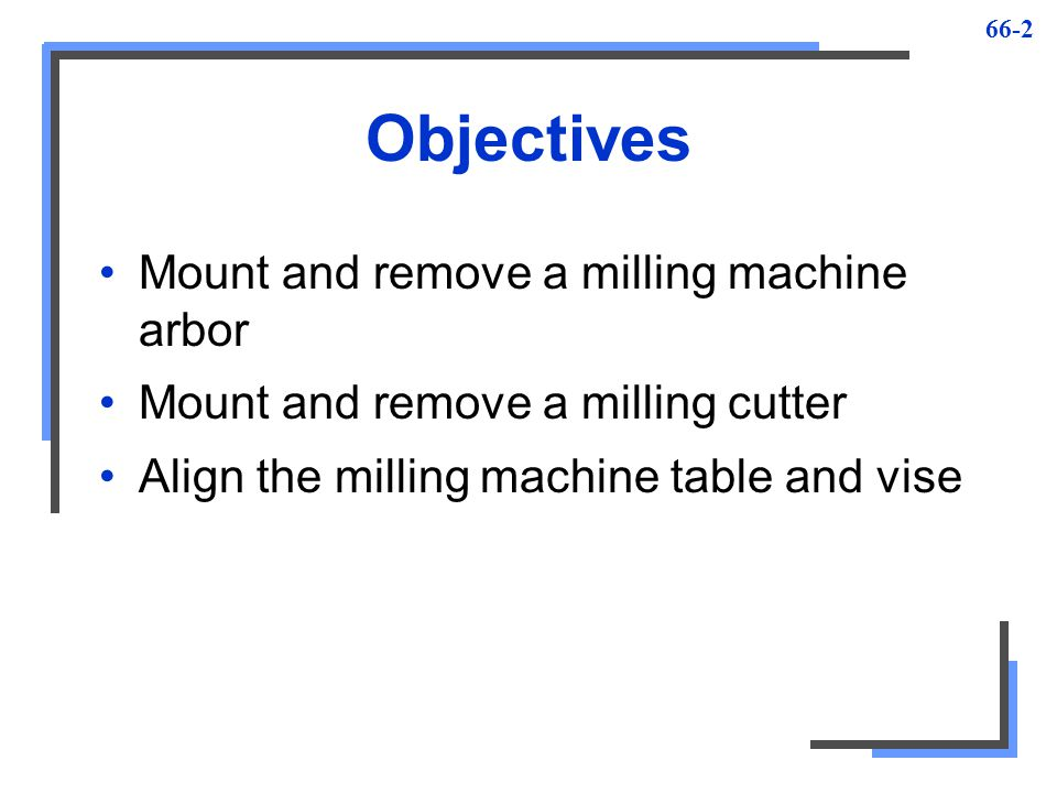 66-3 Milling Machine Safety 1.Be sure work and cutter are mounted securely before taking cut 2.Always wear safety glasses 3.When mounting or removing milling cutters, always hold them with cloth to avoid being cut 4.When setting up work, move table as far as possible from cutter to avoid cutting your hands