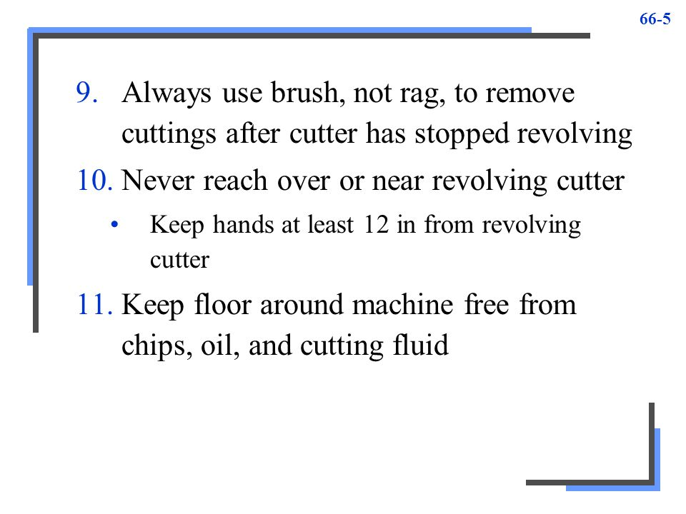 66-6 Milling Machine Setups 1.Check if machine surface and accessory free from dirt and chips prior to mounting 2.Do not place tools, cutters, or parts on milling machine table 3.Use keys on all but slitting saws when mounting cutters