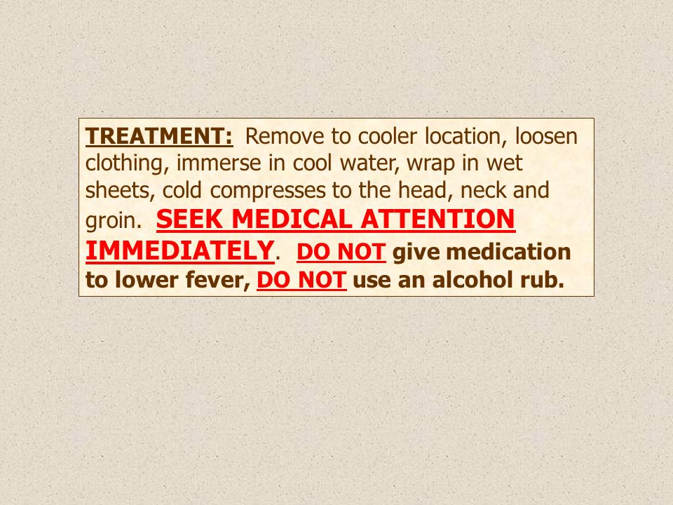 TREATMENT: Remove to cooler location, loosen clothing, immerse in cool water, wrap in wet sheets, cold compresses to the head, neck and groin.