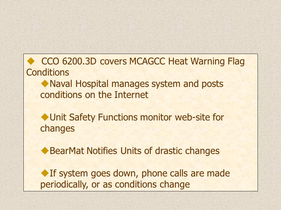 u CCO D covers MCAGCC Heat Warning Flag Conditions uNaval Hospital manages system and posts conditions on the Internet uUnit Safety Functions monitor web-site for changes uBearMat Notifies Units of drastic changes uIf system goes down, phone calls are made periodically, or as conditions change