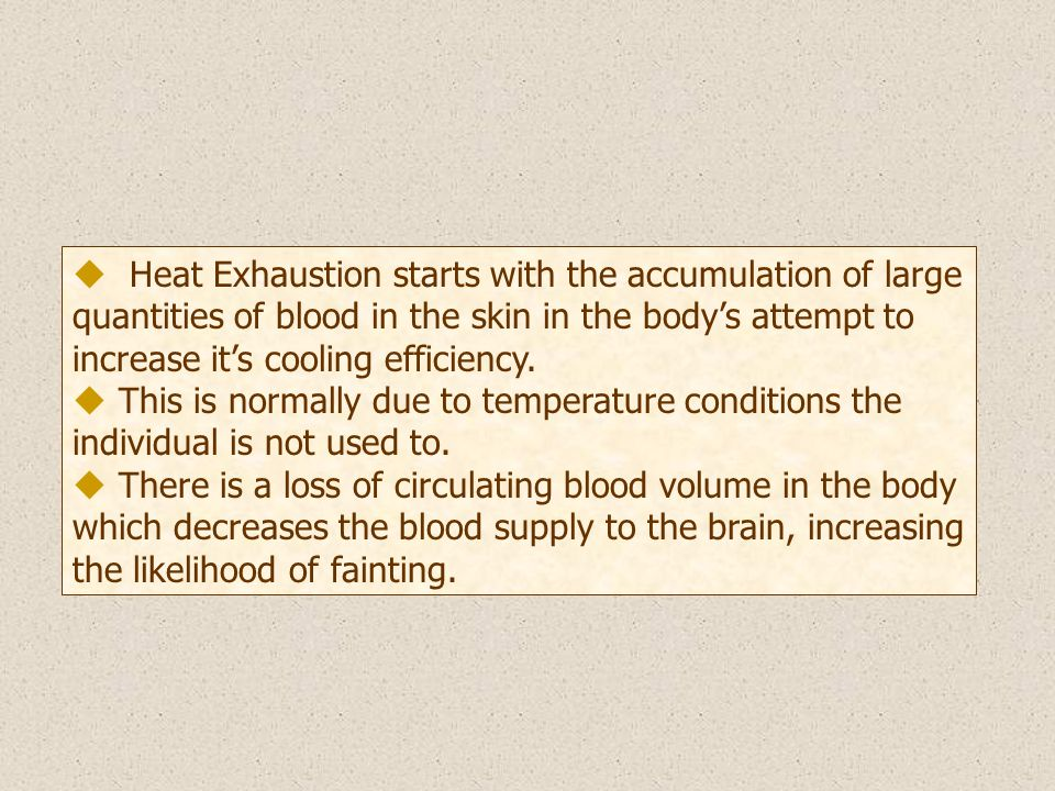 u Heat Exhaustion starts with the accumulation of large quantities of blood in the skin in the body's attempt to increase it's cooling efficiency.