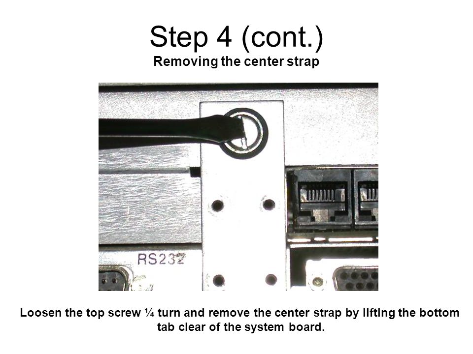 Step 4 (cont.) Removing the center strap Loosen the top screw ¼ turn and remove the center strap by lifting the bottom tab clear of the system board.