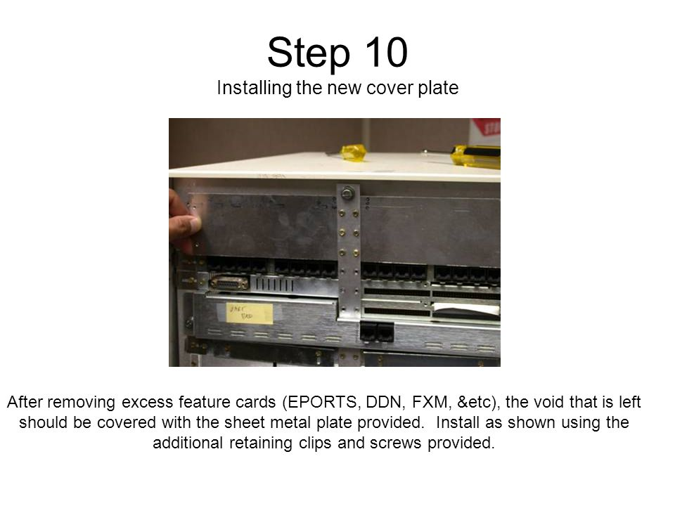 Step 10 Installing the new cover plate After removing excess feature cards (EPORTS, DDN, FXM, &etc), the void that is left should be covered with the sheet metal plate provided.