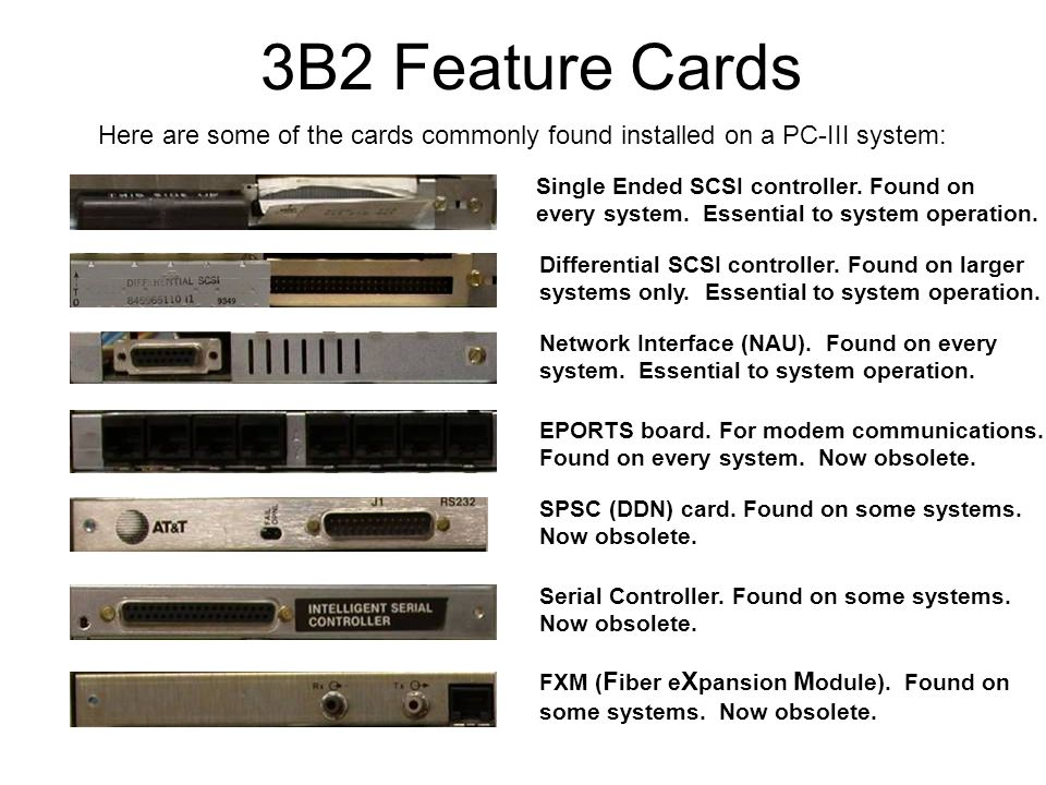 3B2 Feature Cards Here are some of the cards commonly found installed on a PC-III system: Single Ended SCSI controller.