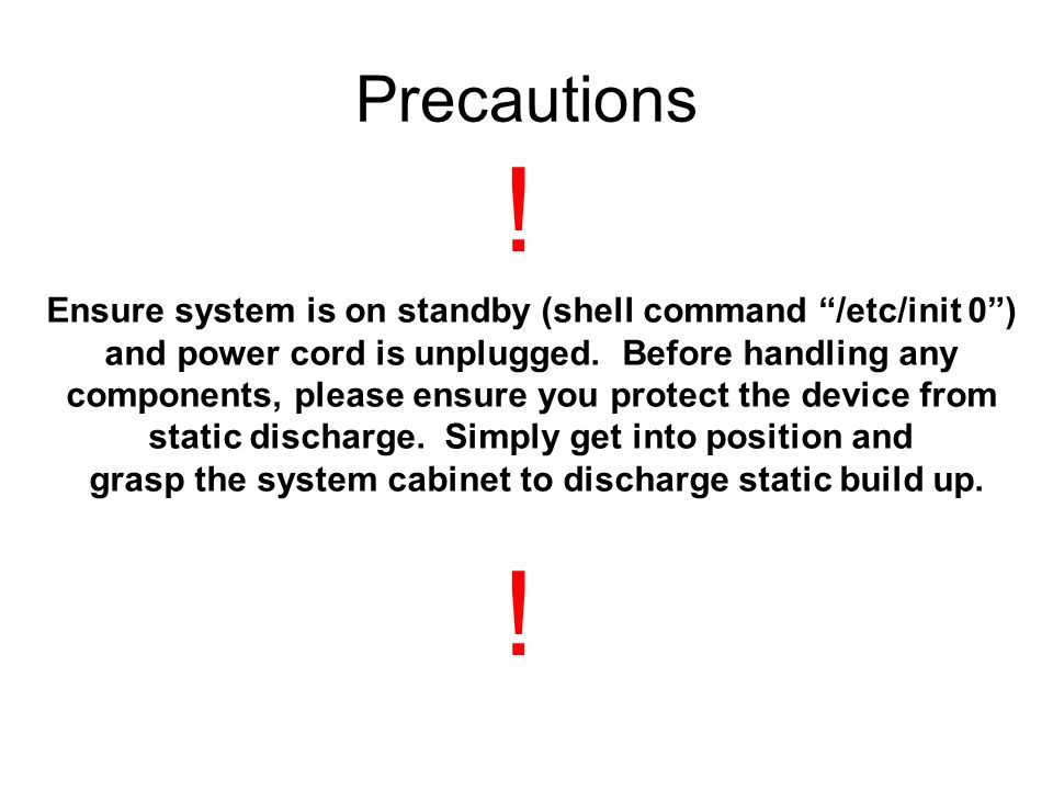Ensure system is on standby (shell command /etc/init 0 ) and power cord is unplugged.