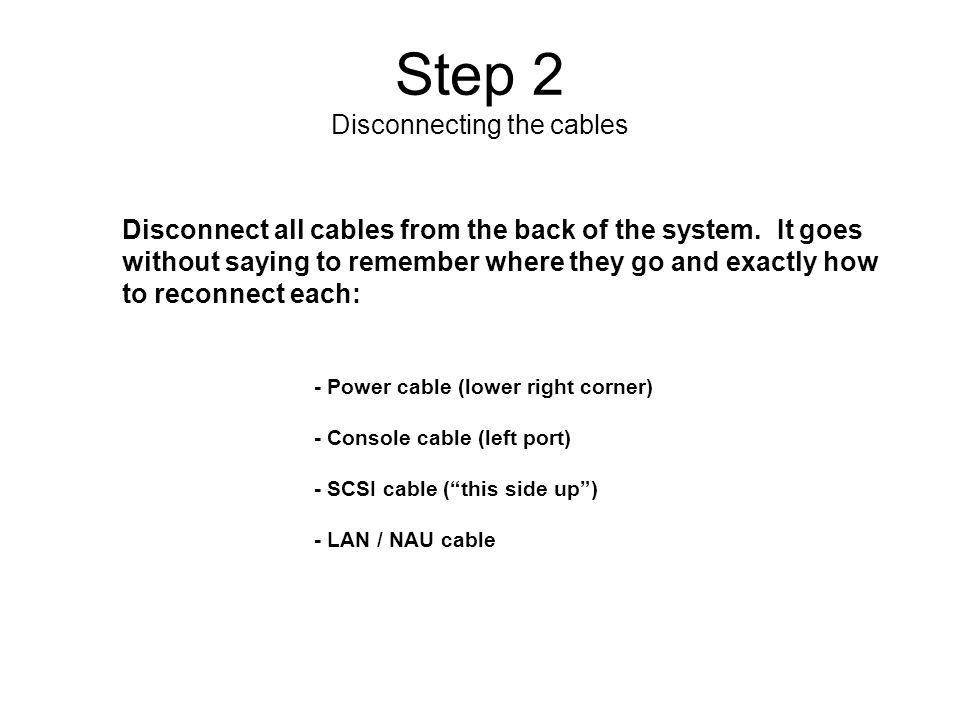Step 2 Disconnecting the cables Disconnect all cables from the back of the system.