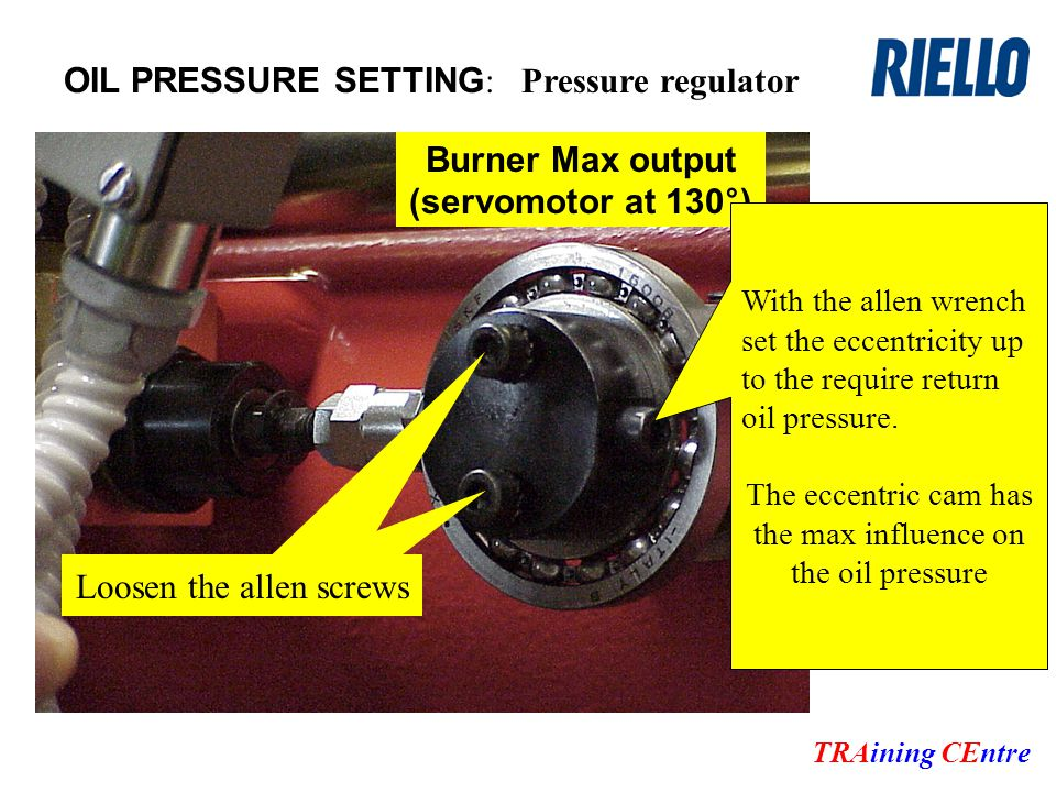 OIL PRESSURE SETTING : TRAining CEntre Pressure regulator Burner Max output (servomotor at 130°) Loosen the allen screws With the allen wrench set the eccentricity up to the require return oil pressure.