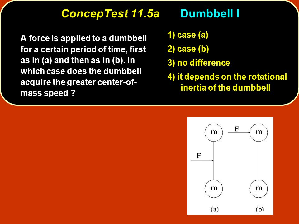 ConcepTest 11.5aDumbbell I 1) case (a) 2) case (b) 3) no difference 4) it depends on the rotational inertia of the dumbbell A force is applied to a dumbbell for a certain period of time, first as in (a) and then as in (b).
