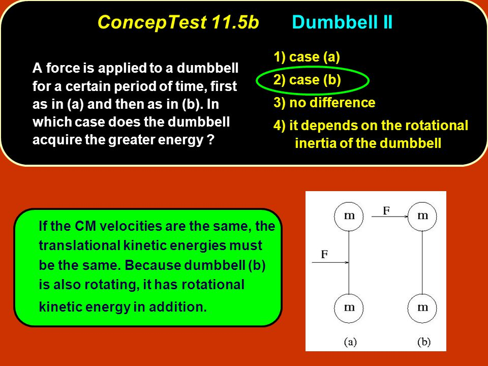 1) case (a) 2) case (b) 3) no difference 4) it depends on the rotational inertia of the dumbbell A force is applied to a dumbbell for a certain period of time, first as in (a) and then as in (b).