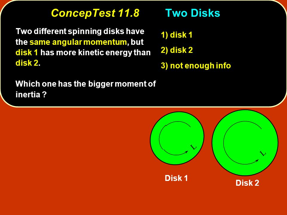 ConcepTest 11.8Two Disks ConcepTest 11.8 Two Disks 1) disk 1 2) disk 2 3) not enough info Two different spinning disks have the same angular momentum, but disk 1 has more kinetic energy than disk 2.