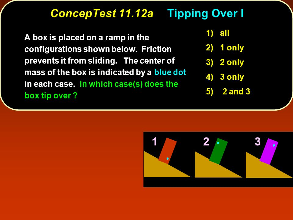 ConcepTest 11.12aTipping Over I 123 1) all 2) 1 only 3) 2 only 4) 3 only 5) 2 and 3 A box is placed on a ramp in the configurations shown below.