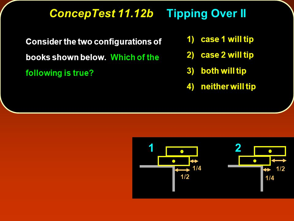 ConcepTest 11.12bTipping Over II 1) case 1 will tip 2) case 2 will tip 3) both will tip 4) neither will tip Consider the two configurations of books shown below.