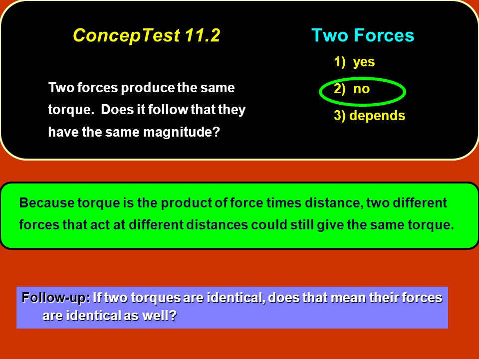 Two forces produce the same torque. Does it follow that they have the same magnitude.