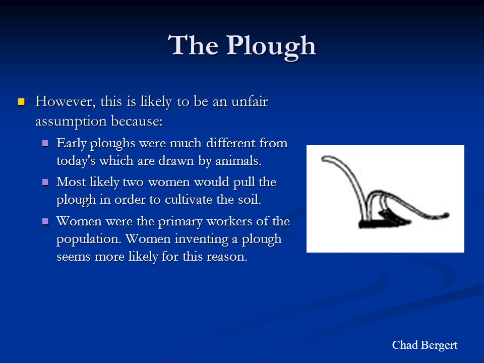 The Plough However, this is likely to be an unfair assumption because: However, this is likely to be an unfair assumption because: Early ploughs were much different from today s which are drawn by animals.