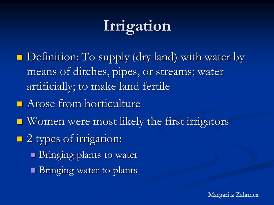 Irrigation Definition: To supply (dry land) with water by means of ditches, pipes, or streams; water artificially; to make land fertile Definition: To supply (dry land) with water by means of ditches, pipes, or streams; water artificially; to make land fertile Arose from horticulture Arose from horticulture Women were most likely the first irrigators Women were most likely the first irrigators 2 types of irrigation: 2 types of irrigation: Bringing plants to water Bringing plants to water Bringing water to plants Bringing water to plants Margarita Zalamea