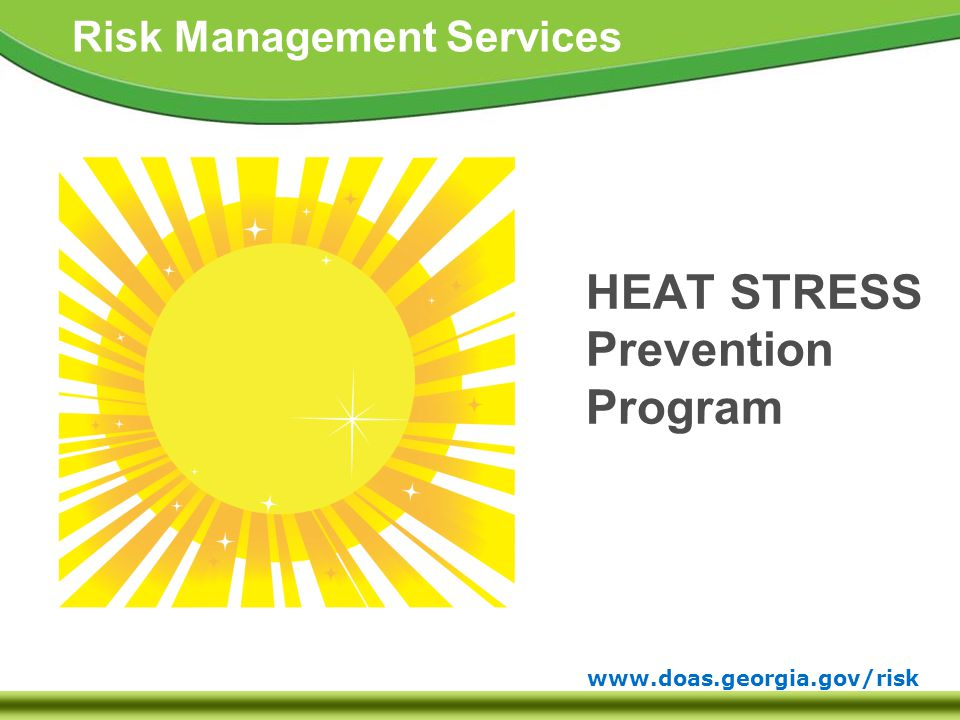 www.doas.georgia.gov/risk Risk Management Services FACTS  Although heat-related illness and death are readily preventable, the CDC reports an annual average of 600 Heat related deaths and over 7,000 Heat related illnesses in the USA.