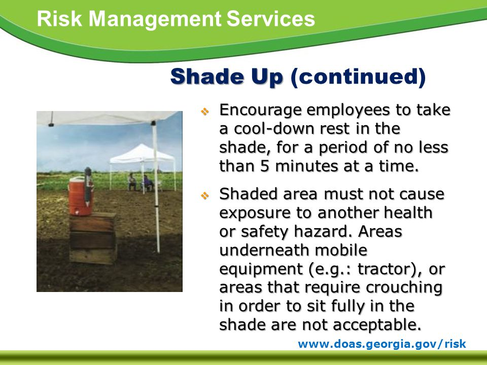 www.doas.georgia.gov/risk Risk Management Services Shade Up Shade Up (continued)  Encourage employees to take a cool-down rest in the shade, for a period of no less than 5 minutes at a time.
