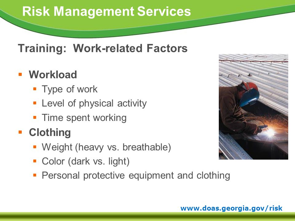 www.doas.georgia.gov/risk Risk Management Services Training: Work-related Factors  Workload  Type of work  Level of physical activity  Time spent working  Clothing  Weight (heavy vs.