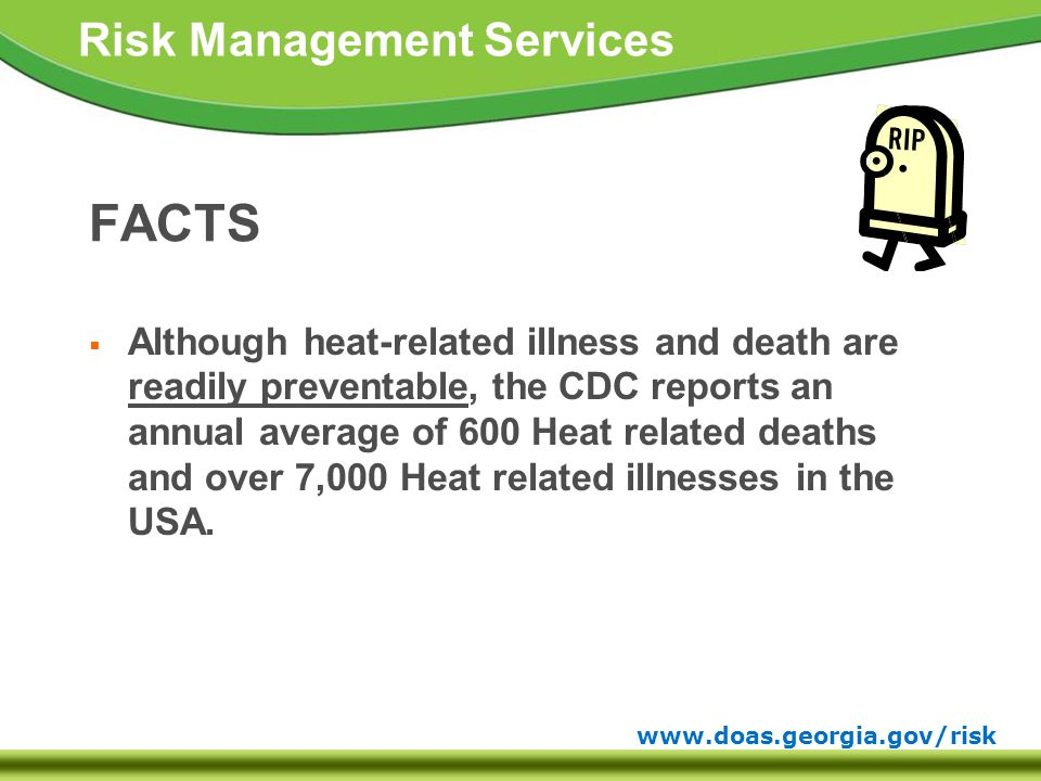 www.doas.georgia.gov/risk Risk Management Services Heat Stroke: Treatment  Treat as a medical emergency  May result in death if not treated  4,000 Americans die each year  Move victim to a cool area  Give small cup of water (if not nauseous)  Loosen and/or remove clothing  Cool with water or massage with ice  Fan vigorously to improve evaporation