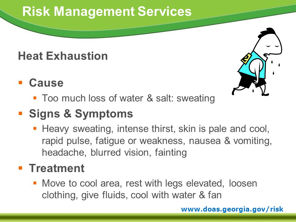 www.doas.georgia.gov/risk Risk Management Services Heat Exhaustion  Cause  Too much loss of water & salt: sweating  Signs & Symptoms  Heavy sweating, intense thirst, skin is pale and cool, rapid pulse, fatigue or weakness, nausea & vomiting, headache, blurred vision, fainting  Treatment  Move to cool area, rest with legs elevated, loosen clothing, give fluids, cool with water & fan