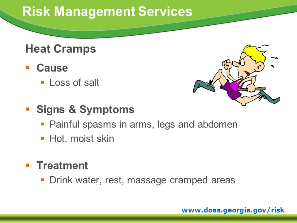 www.doas.georgia.gov/risk Risk Management Services Heat Cramps  Cause  Loss of salt  Signs & Symptoms  Painful spasms in arms, legs and abdomen  Hot, moist skin  Treatment  Drink water, rest, massage cramped areas