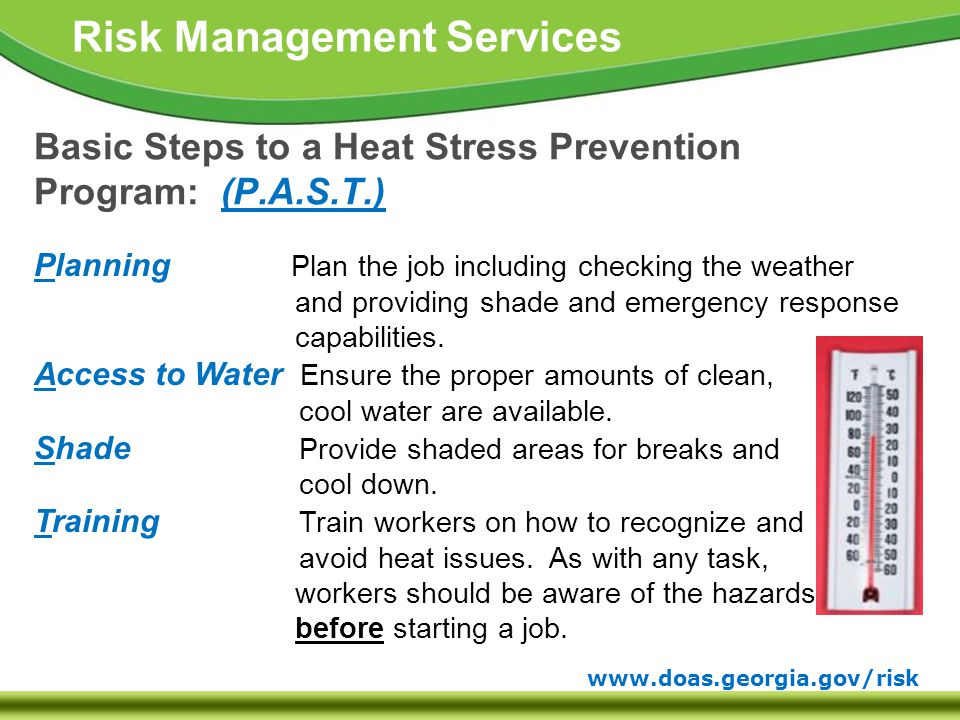 www.doas.georgia.gov/risk Risk Management Services Basic Steps to a Heat Stress Prevention Program: (P.A.S.T.) Planning Plan the job including checking the weather and providing shade and emergency response capabilities.