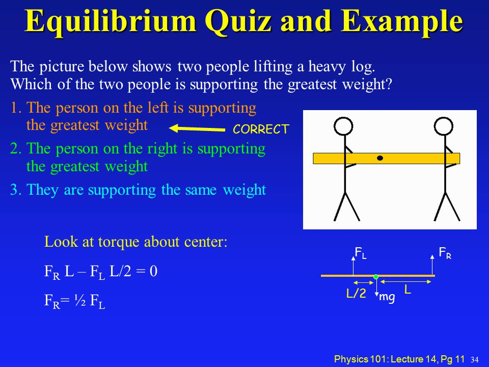 Physics 101: Lecture 14, Pg 11 Equilibrium Quiz and Example The picture below shows two people lifting a heavy log. Which of the two people is support