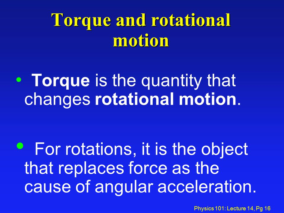 Physics 101: Lecture 14, Pg 16 Torque and rotational motion Torque is the quantity that changes rotational motion. For rotations, it is the object tha