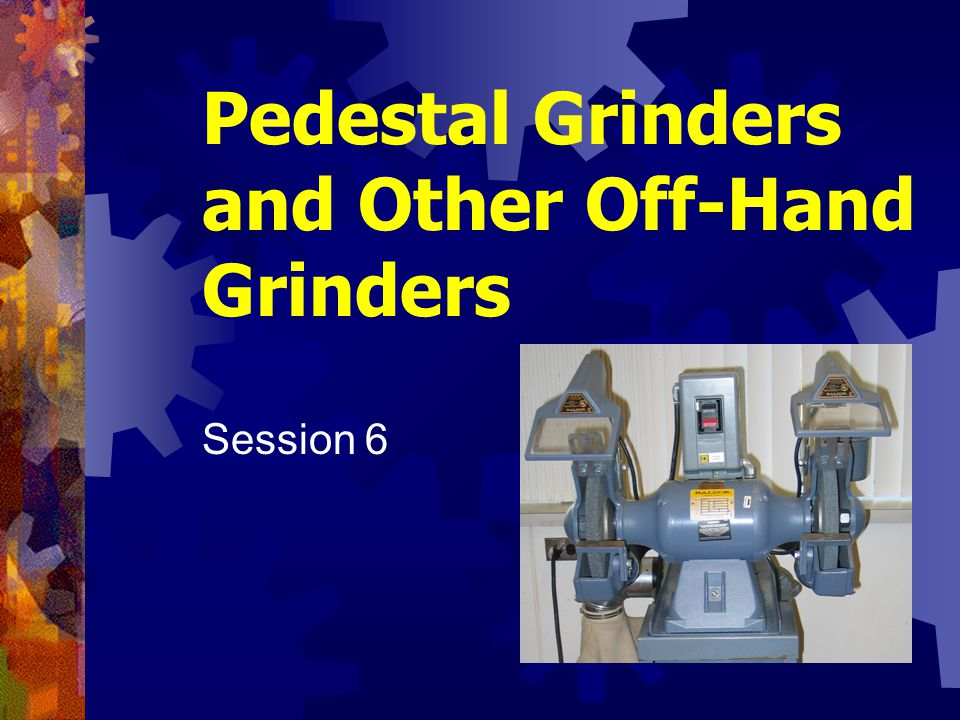 Pedestal Grinders and Other Off-Hand Grinders Session 6