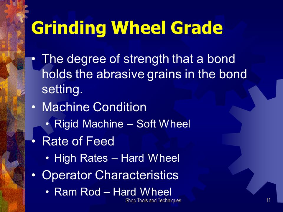 Shop Tools and Techniques11 Grinding Wheel Grade The degree of strength that a bond holds the abrasive grains in the bond setting.