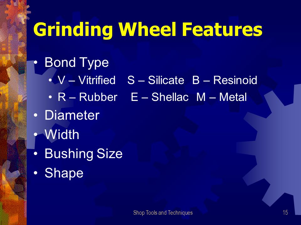 Shop Tools and Techniques15 Grinding Wheel Features Bond Type V – Vitrified S – Silicate B – Resinoid R – Rubber E – Shellac M – Metal Diameter Width Bushing Size Shape