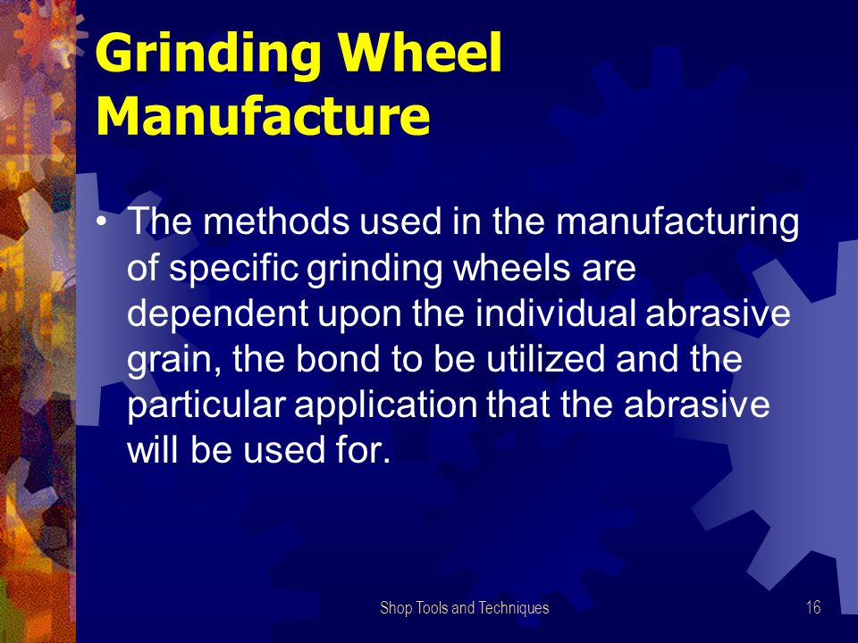 Shop Tools and Techniques16 Grinding Wheel Manufacture The methods used in the manufacturing of specific grinding wheels are dependent upon the individual abrasive grain, the bond to be utilized and the particular application that the abrasive will be used for.