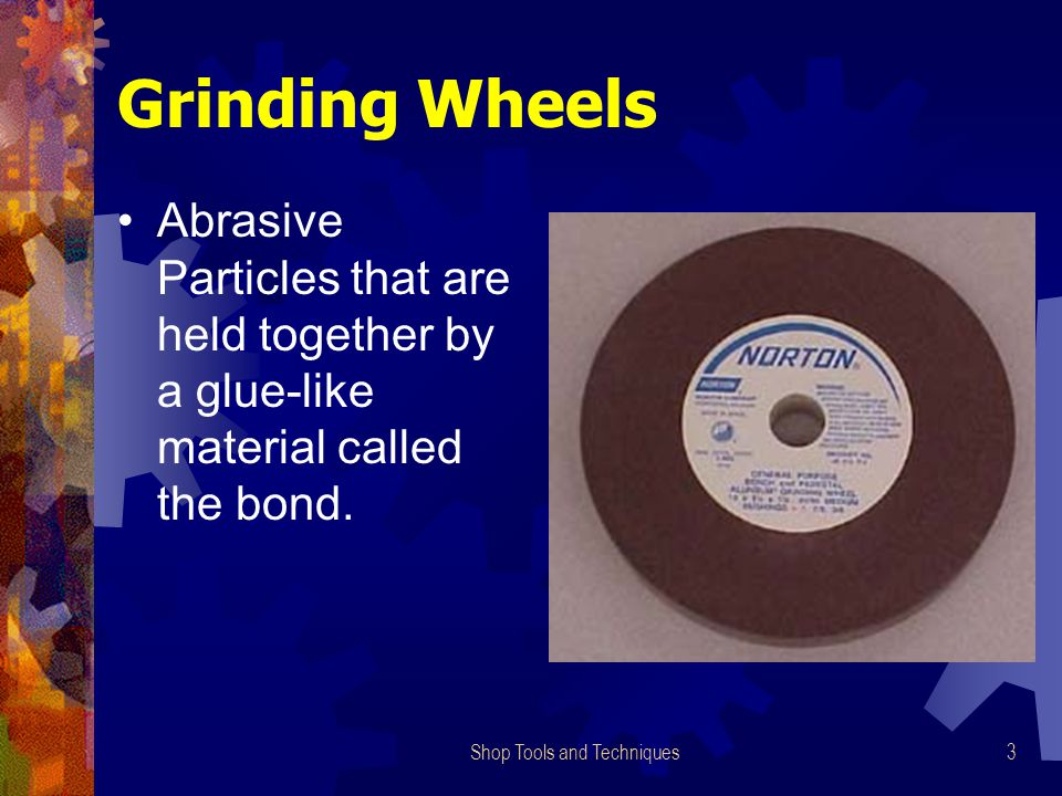 Shop Tools and Techniques3 Grinding Wheels Abrasive Particles that are held together by a glue-like material called the bond.