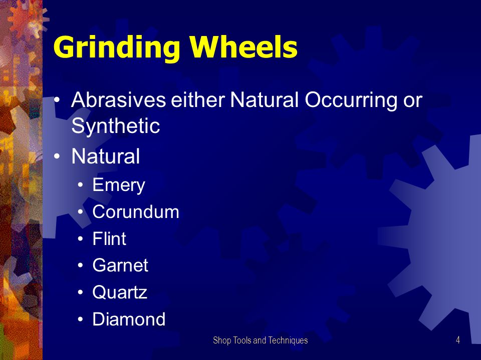 Shop Tools and Techniques4 Grinding Wheels Abrasives either Natural Occurring or Synthetic Natural Emery Corundum Flint Garnet Quartz Diamond