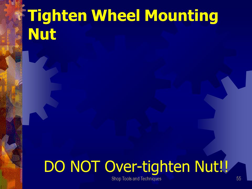 Shop Tools and Techniques55 Tighten Wheel Mounting Nut DO NOT Over-tighten Nut!!