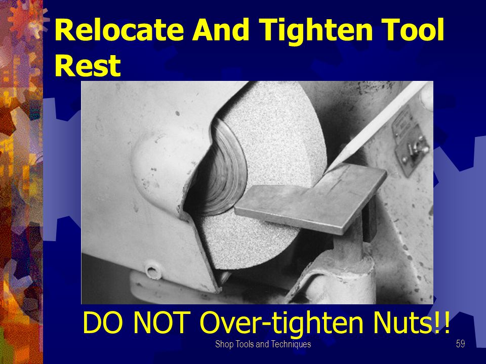 Shop Tools and Techniques59 Relocate And Tighten Tool Rest DO NOT Over-tighten Nuts!!