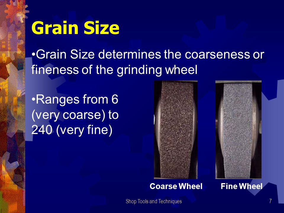 Shop Tools and Techniques7 Grain Size Grain Size determines the coarseness or fineness of the grinding wheel Coarse WheelFine Wheel Ranges from 6 (very coarse) to 240 (very fine)