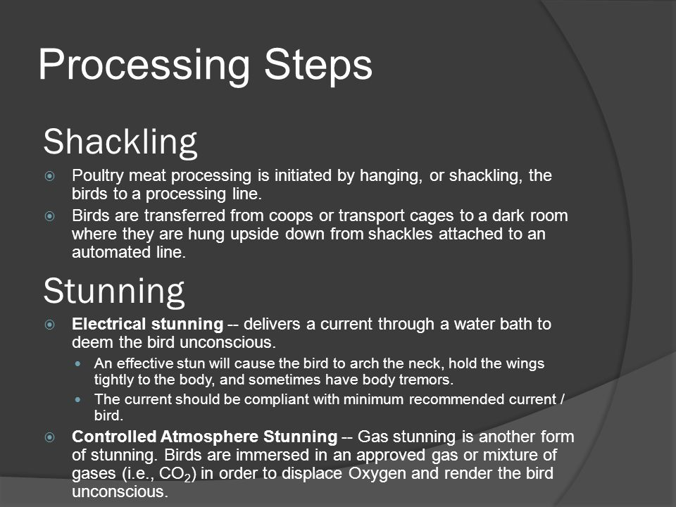 Processing Steps Shackling  Poultry meat processing is initiated by hanging, or shackling, the birds to a processing line.  Birds are transferred fr