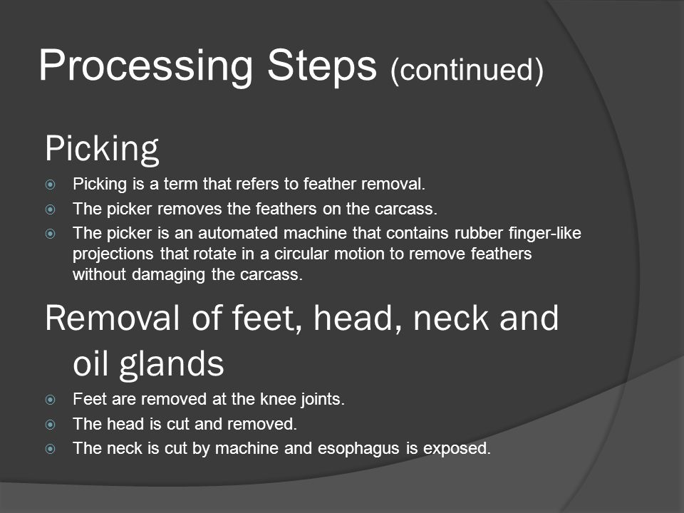 Processing Steps (continued) Picking  Picking is a term that refers to feather removal.  The picker removes the feathers on the carcass.  The picke